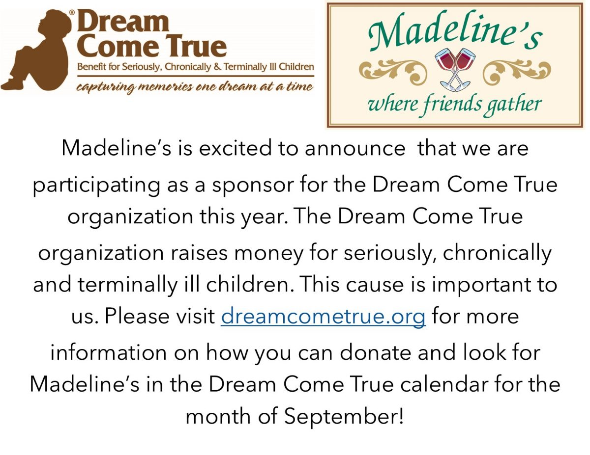 madeline's is excited to announce that we are participating as a sponsor for the dream come true organization this year. the dream come true organization raises money for seriously, chronically, and terminally ill children. this cause is important to us. please visit dreamcometrue.org for more information on how you can donate and look for madeline's in the dream come true calendar for the month of september